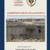دراسة: جدار الفصل العنصري وآثاره على القضية والدولة الفلسطينية